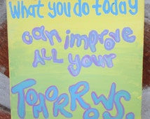 What You Do Today Can Improve All Your Tomorrows (6 x 6 inch)