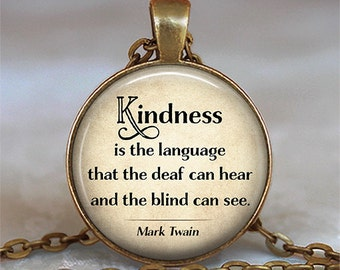 Kindness is the language that the deaf can hear and the blind can see, Mark Twain quote necklace, quote jewelry key chain