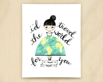 I'd Travel The World For You Print