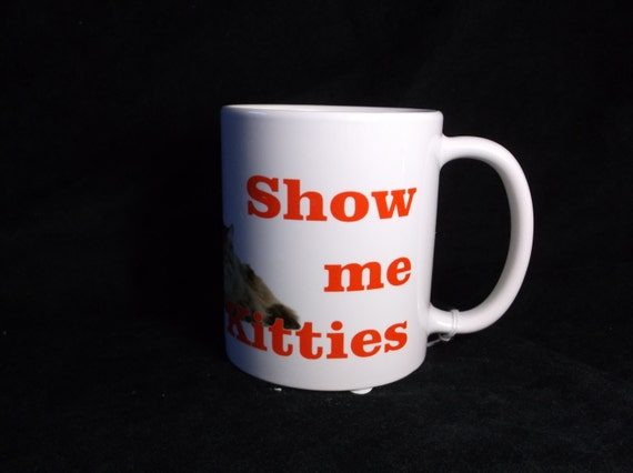 Show me your kitties mug, Cat lovers coffee mug,  animal coffee cup/mug, funny coffee mug, popular cat mug, cat coffee cup, Love cats cup