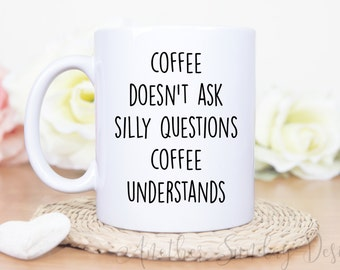 Coffee doesn't ask silly questions