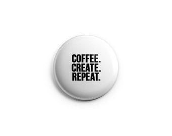 Coffee Create Repeat, Pinback Button, Fridge Magnet, Gifts for Artists, gifts for teachers, artist pins, artist badges, gifts for writers