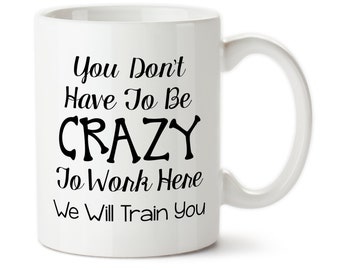 Coffee Mug, You Don't Have To Be Crazy To Work Here, We Will Train You, Funny Work Mug, Funny Office Mug, Gift for coworker, Work mug