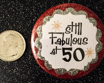 50th Birthday..Still Fabulous at 50..50Year Old.. Birthday Button..Can make for any age!