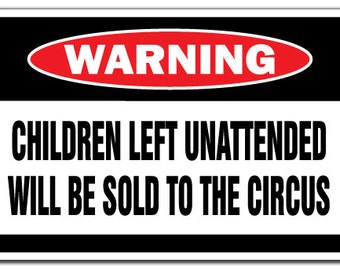 Children Left Unattended Will Be Sold To The Circus Warning Sign Gift Funny Gag