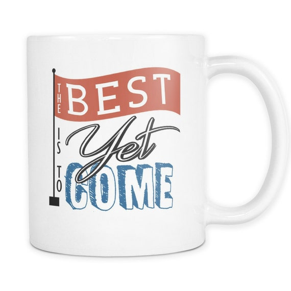 The Best Is Yet To Come Coffee Mug Quotes Sayings Best Gift Ideas