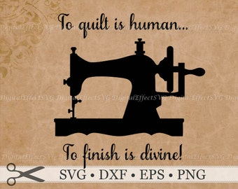 To Quilt is Human To Finish is Divine. Quilt SVG Digital Cut File DXF, Eps, Png, Sewing Machine SVG Cricut Silhouette Studio, Samantha Font