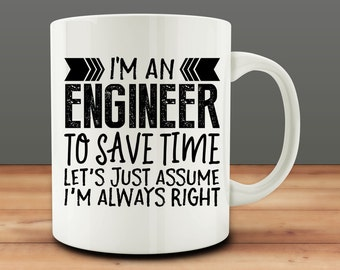 I'm An Engineer...To Save Time, Let's Assume I'm Always Right Mug, funny Engineer mug (M901)