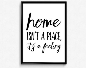 Home Isn't a Place It's a Feeling - PRINTABLE Art Inspirational Quote - Digital Download - 8x10, 12x18, 16x20, 24x36 - Motivation at Home