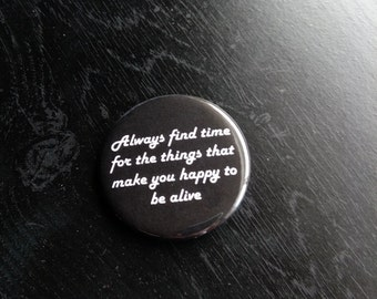 "Always find time for the things that make you happy to be alive 2"" pinback button, pin, inspirational"