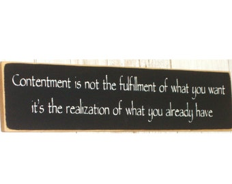 Contentment is not the fulfillment of what you want... primitive wood sign