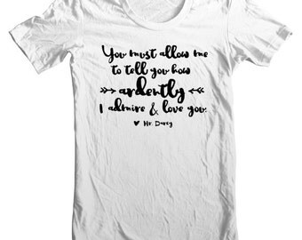 Jane Austen Tee from Pride and Prejudice / You must allow me to tell you how ardently I  admire and love you