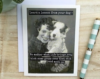 Card #166 - Sassy Greeting Card - Learn a Lesson from your Dog~ No Matter What Life Brings You, Kick Some Grass Over That Shit and Move On