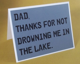 Dad thanks for not drowning me in the lake-  Fathers Day Greeting Card- Blank Inside - Gray with Black cut out lettering
