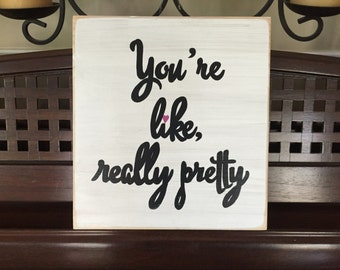 You're like Really Pretty Sign Plaque Mean Girls Movie Quote Girl Power