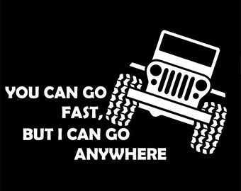 Jeep Can Go Anywhere - You Can Go Fast, I Can Go Anywhere - Jeep Vinyl Decal - Jeep Decal