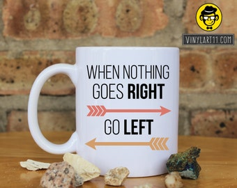 When nothing goes right go left Ceramic Coffee Mug, Perfect Gift For Friend, Family, Boyfriend/Girlfriend,Christmas  Birthday Gift.