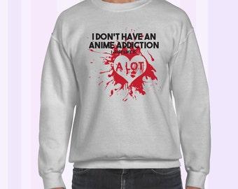 I Don't Have An Anime Addiction, I Just Like It, ALOT Sweatshirt