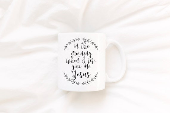 In The Morning When I Rise Give Me Jesus | CHRISTIAN MUG | 11 oz.