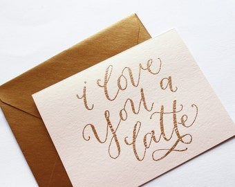 I love you a latte // Gold Calligraphy Card // Gold Envelope