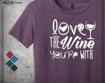 "Wine Shirt - ""Love the Wine You're With"" Ladies Tee  ID38"