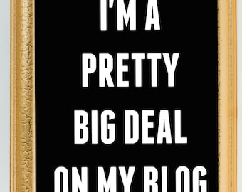 "I'm a Pretty Big Deal On My Blog"" Downloadable Print"