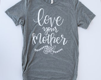 Womens Graphic Tee. Mom Shirt. love Your Mother. Womens tshirt. gift for mom.