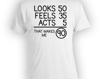 Funny Birthday T Shirt 90th Birthday Shirt Bday Gifts For Him Looks 50 Feels 35 Acts 5 That Makes Me 90 Years Old Mens Ladies Tee - BG81