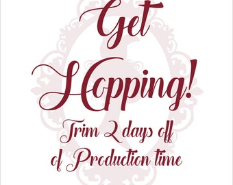 Get Hopping! Trim 2 days off production time.