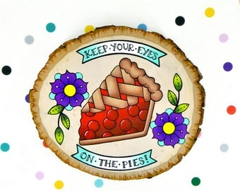 keep your eyes on the pies / original cute cherry pie painting on wood slice / eyes on the prize baker funny