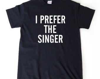 I Prefer The Singer T-shirt Funny Singing Music Tee Shirt