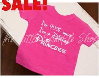 SALE I'm 99% Sure I'm a Disney Princess, Toddler and Youth Sizes