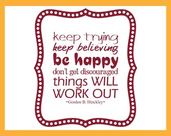 Keep Trying Keep Believing Be Happy, discouraged, will work out - Gordon B. Hinckley Quote, Wall Art Stickers Stencil Vinyl Wall Decal