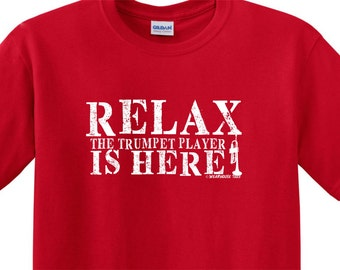 RELAX Trumpet Player is Here Tee Shirt FREE SHIPPING Funny Humor Jazz Band Marching Musician Drum Corp Many Colors