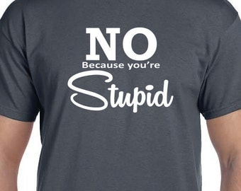 No Because Your Stupid, Gift T-shirt, Funny Printed T-shirt, 100% Cotton T-shirt.