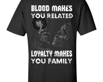 Blood makes you related loyalty makes you family T-Shirt