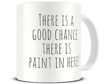 Good Chance There is Paint in Here Coffee Mug - artist mug - artist gifts - painter gift - paint water mug - MG422