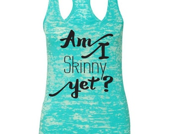 Am I Skinny Yet? Womens Burnout Workout Tank Top. Gym Tank Top. Running Tank. Fitness Tank.Yoga Shirt.Fitness Shirt. Burnout Tank
