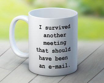 I survived another meeting that should have been an e-mail - Fun Coffee Tea Mug