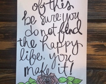 of this be sure: you do not find the happy life, you make it