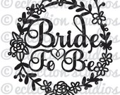 Bride To Be, floral wreath, wedding, engagment party, welded cake topper SVG file for silhouette or cricut die cutting machine