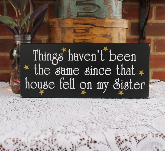 Things Haven't Been The Same Since That House Fell On My Sister Funny Wood Sign Wizard of Oz Wall Decor
