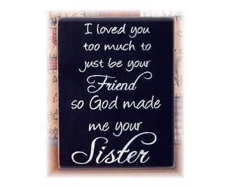 I loved you too much to just be your friend so God made me your sister wood sign