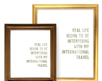 Text Art Print; Unframed; Real Life Seems to Be Interfering With My International Travel; Funny Art Print; Sarcastic Art Print; Dry Humor