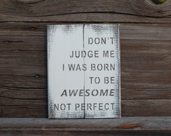 Don't judge me I was born to be awesome not perfect -  reclaimed wood sign