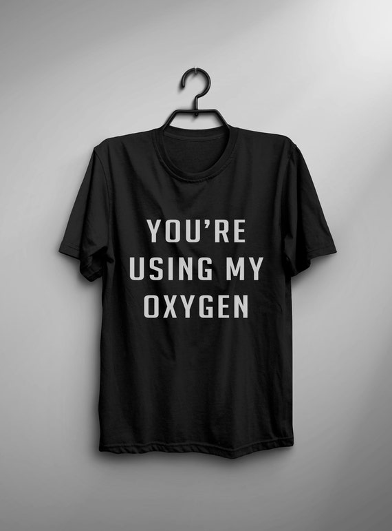 You're using my oxygen funny tshirts tumblr saying shirt