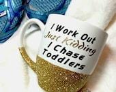 I Work Out Just Kidding I Chase Toddlers- Funny Mug-Glitter Mug-Glitter Dipped Mug-Funny Coffee mug-SAHM-Mommy Of a Toddler