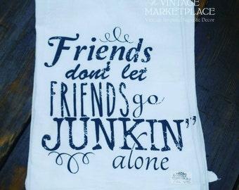 Friends Don't Let Friends go Junkin Alone Dish Towel Flour Sack Tea Towel