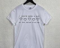 I Would Date U But U R Not DYLAN O'BRIEN T Shirt Top Unisex 91 Boyfriend