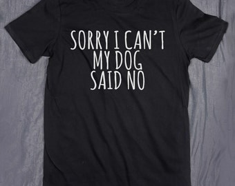 Sorry I Can't My Dog Said No Slogan Tee Funny Puppy Lover Owner Tumblr T-shirt